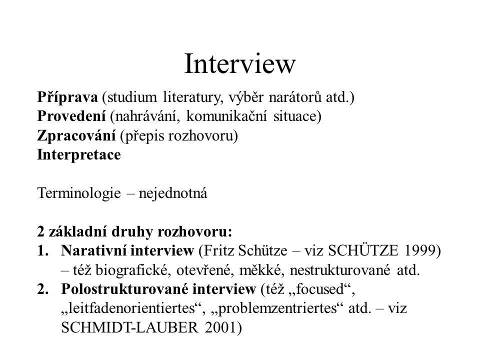 Interview Příprava (studium literatury, výběr narátorů atd.) Provedení (nahrávání, komunikační situace) Zpracování (přepis rozhovoru) Interpretace Terminologie – nejednotná 2 základní druhy rozhovoru: 1.Narativní interview (Fritz Schütze – viz SCHÜTZE 1999) – též biografické, otevřené, měkké, nestrukturované atd.