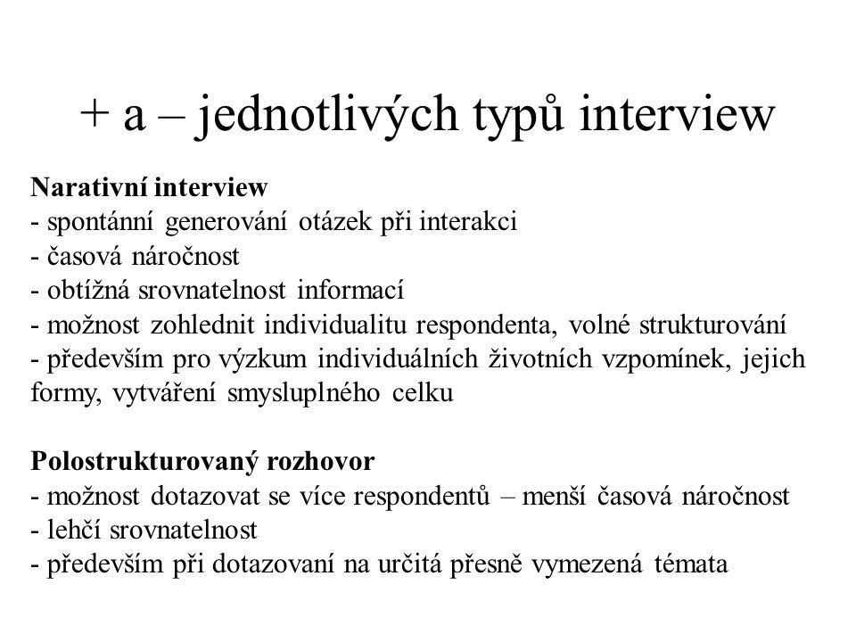 + a – jednotlivých typů interview Narativní interview - spontánní generování otázek při interakci - časová náročnost - obtížná srovnatelnost informací - možnost zohlednit individualitu respondenta, volné strukturování - především pro výzkum individuálních životních vzpomínek, jejich formy, vytváření smysluplného celku Polostrukturovaný rozhovor - možnost dotazovat se více respondentů – menší časová náročnost - lehčí srovnatelnost - především při dotazovaní na určitá přesně vymezená témata