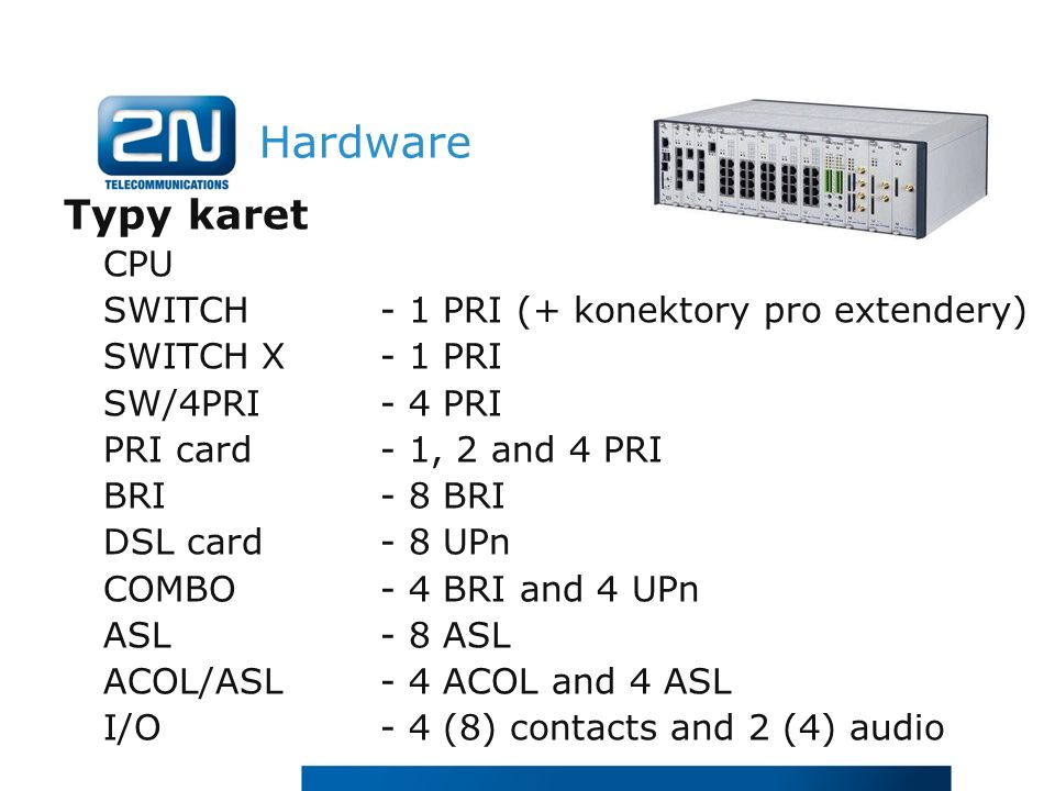 Hardware Typy karet CPU SWITCH- 1 PRI (+ konektory pro extendery) SWITCH X- 1 PRI SW/4PRI- 4 PRI PRI card - 1, 2 and 4 PRI BRI - 8 BRI DSL card - 8 UPn COMBO - 4 BRI and 4 UPn ASL - 8 ASL ACOL/ASL - 4 ACOL and 4 ASL I/O - 4 (8) contacts and 2 (4) audio