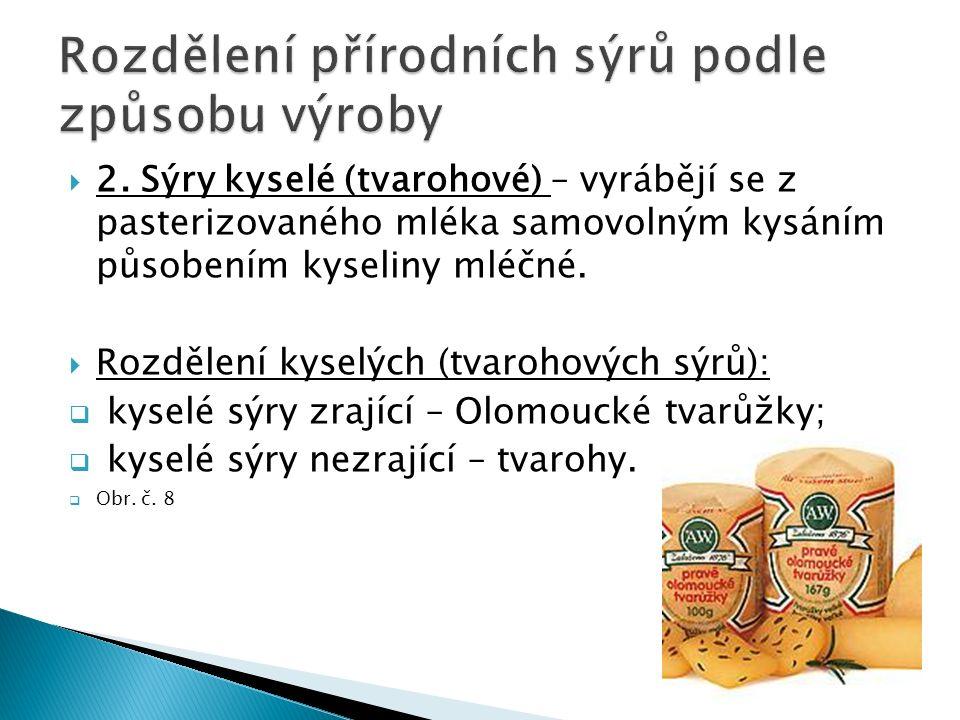  2. Sýry kyselé (tvarohové) – vyrábějí se z pasterizovaného mléka samovolným kysáním působením kyseliny mléčné.  Rozdělení kyselých (tvarohových sýr
