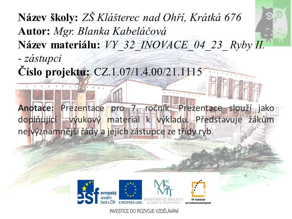 Název školy: ZŠ Klášterec nad Ohří, Krátká 676 Autor: Mgr. Blanka Kabeláčová Název materiálu: VY_32_INOVACE_04_23_ Ryby II. - zástupci Číslo projektu: