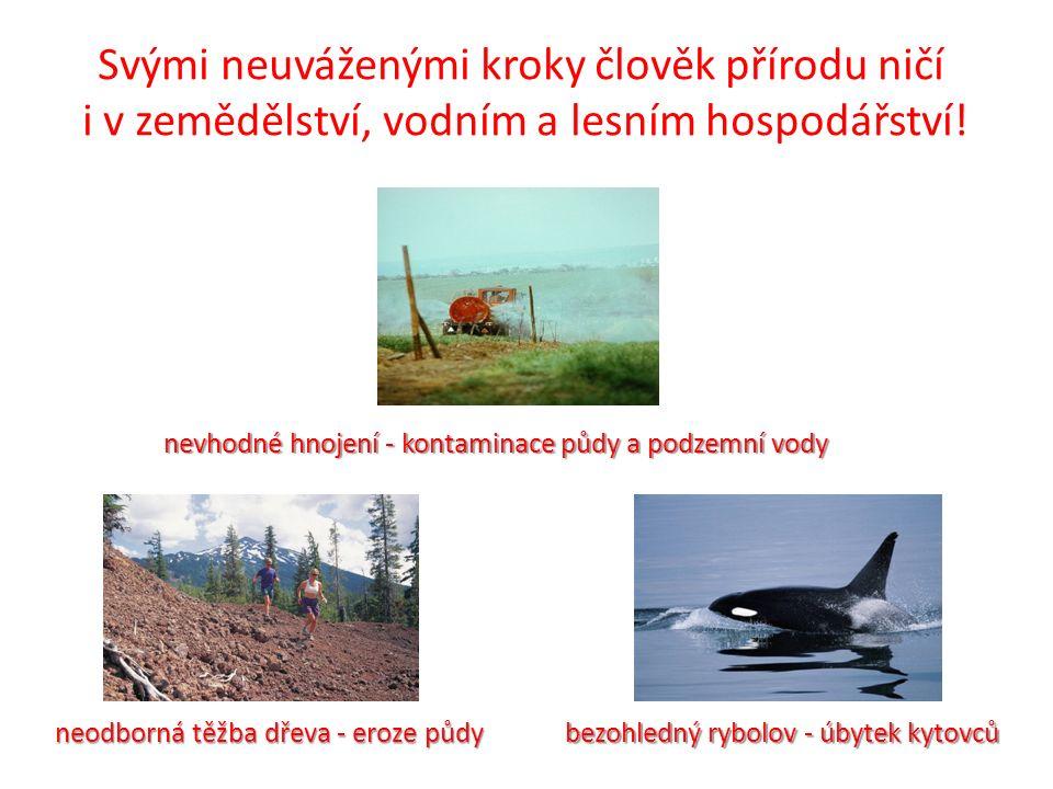 Svými neuváženými kroky člověk přírodu ničí i v zemědělství, vodním a lesním hospodářství! nevhodné hnojení - kontaminace půdy a podzemní vody neodbor