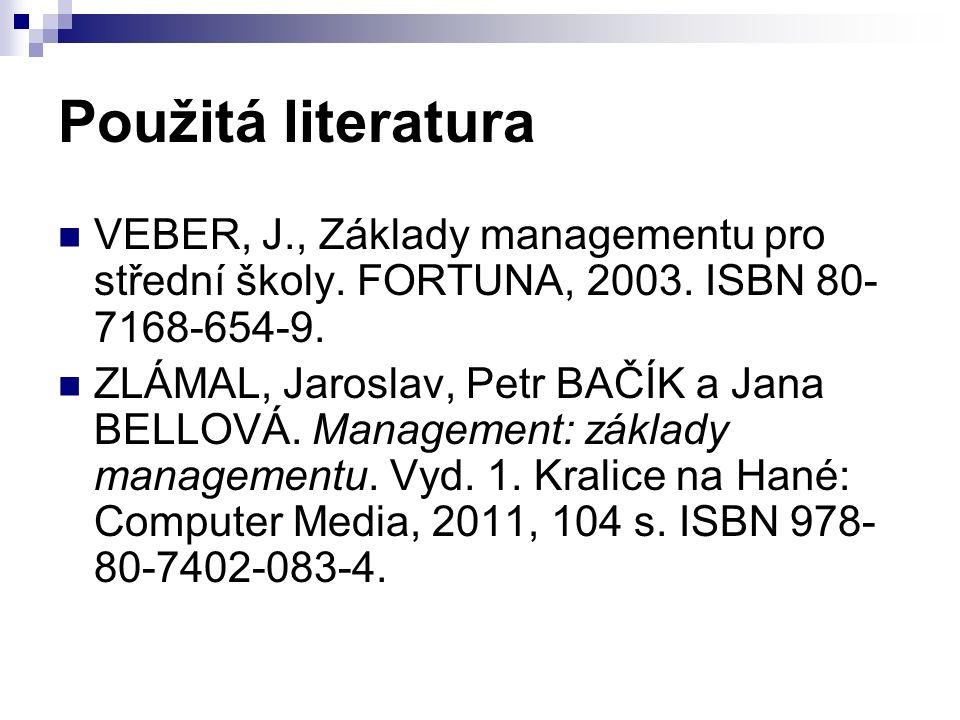 Použitá literatura VEBER, J., Základy managementu pro střední školy. FORTUNA, 2003. ISBN 80- 7168-654-9. ZLÁMAL, Jaroslav, Petr BAČÍK a Jana BELLOVÁ.