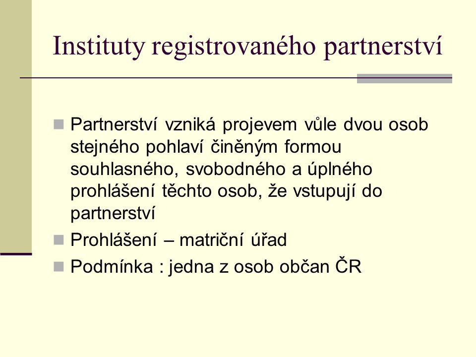 Instituty registrovaného partnerství Partnerství vzniká projevem vůle dvou osob stejného pohlaví činěným formou souhlasného, svobodného a úplného prohlášení těchto osob, že vstupují do partnerství Prohlášení – matriční úřad Podmínka : jedna z osob občan ČR
