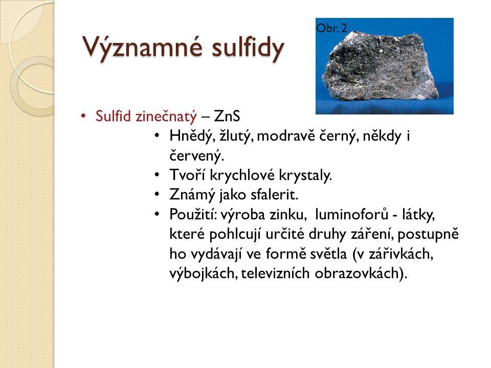 Významné sulfidy Sulfid zinečnatý – ZnS Hnědý, žlutý, modravě černý, někdy i červený. Tvoří krychlové krystaly. Známý jako sfalerit. Použití: výroba z