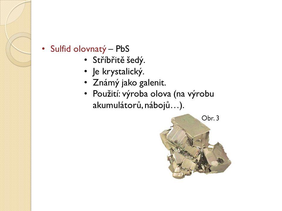 Sulfid olovnatý – PbS Stříbřitě šedý. Je krystalický. Známý jako galenit. Použití: výroba olova (na výrobu akumulátorů, nábojů…). Obr. 3