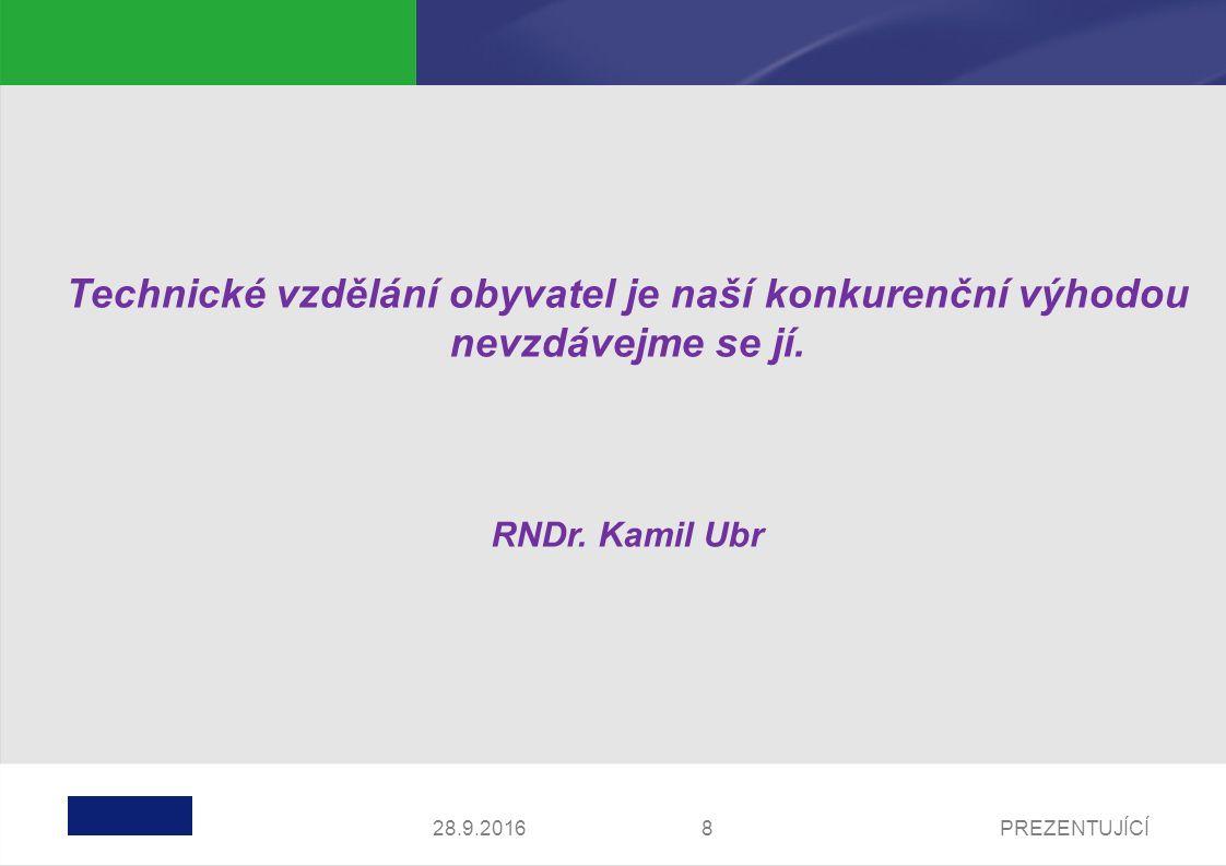 PREZENTUJÍCÍ828.9.2016 Technické vzdělání obyvatel je naší konkurenční výhodou nevzdávejme se jí. RNDr. Kamil Ubr