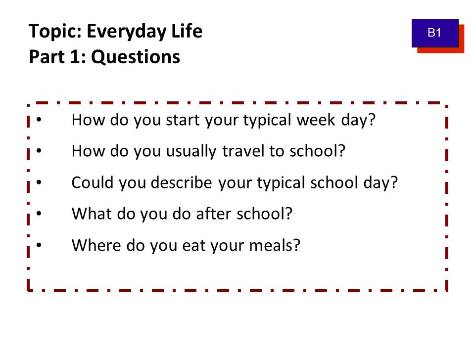 Topic: Everyday Life Part 1: Questions B1 How do you start your typical week day.