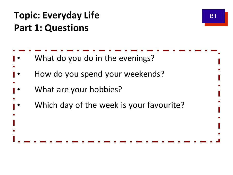Topic: Everyday Life Part 1: Questions What do you do in the evenings? How do you spend your weekends? What are your hobbies? Which day of the week is