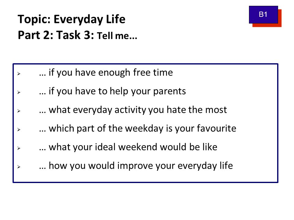 Topic: Everyday Life Part 2: Task 3: Tell me...  … if you have enough free time  … if you have to help your parents  … what everyday activity you h