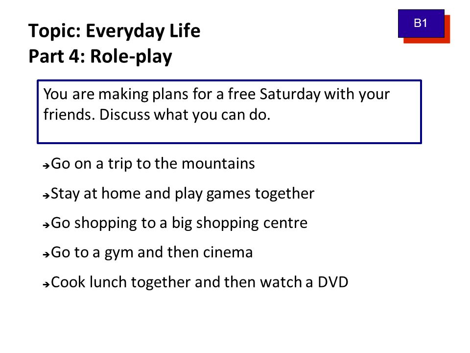 Topic: Everyday Life Part 4: Role-play B1 You are making plans for a free Saturday with your friends. Discuss what you can do.  Go on a trip to the m