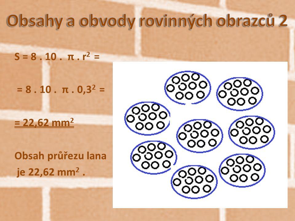 S = 8. 10. π. r 2 = = 8. 10. π. 0,3 2 = = 22,62 mm 2 Obsah průřezu lana je 22,62 mm 2.
