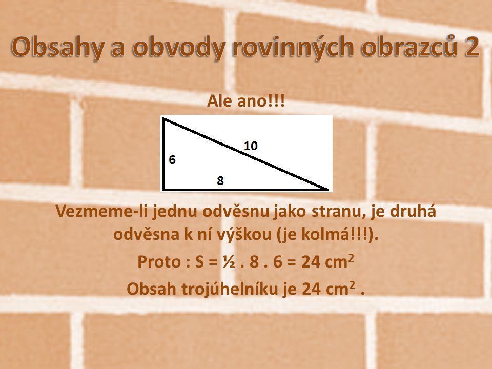 Ale ano!!! Vezmeme-li jednu odvěsnu jako stranu, je druhá odvěsna k ní výškou (je kolmá!!!). Proto : S = ½. 8. 6 = 24 cm 2 Obsah trojúhelníku je 24 cm