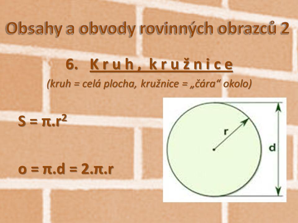 "6.K r u h, k r u ž n i c e (kruh = celá plocha, kružnice = ""čára"" okolo) S = π.r 2 o = π.d = 2.π.r"