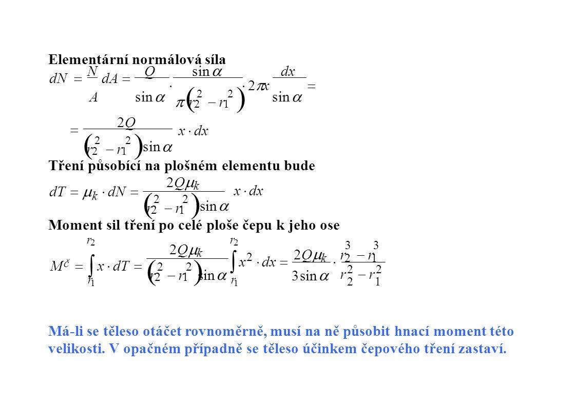 Elementární normálová síla  r r r r r rr r x  dx  2Q 2Q dN  N dA  Q sin  dx  2  x  A sin sin  sin sin  sin sin  2 2121 2 2 1 2 2 Tření působící na plošném elementu bude r rr r x  dx 2Qk2Qk dT   dN dT   dN  k sinsin 2 2121 Moment sil tření po celé ploše čepu k jeho ose r rr r sinsin r2  r2r2  r2 2121 3  x2  dx  2Qk  r2  r1 x2  dx  2Qk  r2  r1 2 2121 3sin3sin 2Qk2Qk r2r2r2r2 11 M  x  dT M  x  dT  rr č Má-li se těleso otáčet rovnoměrně, musí na ně působit hnací moment této velikosti.