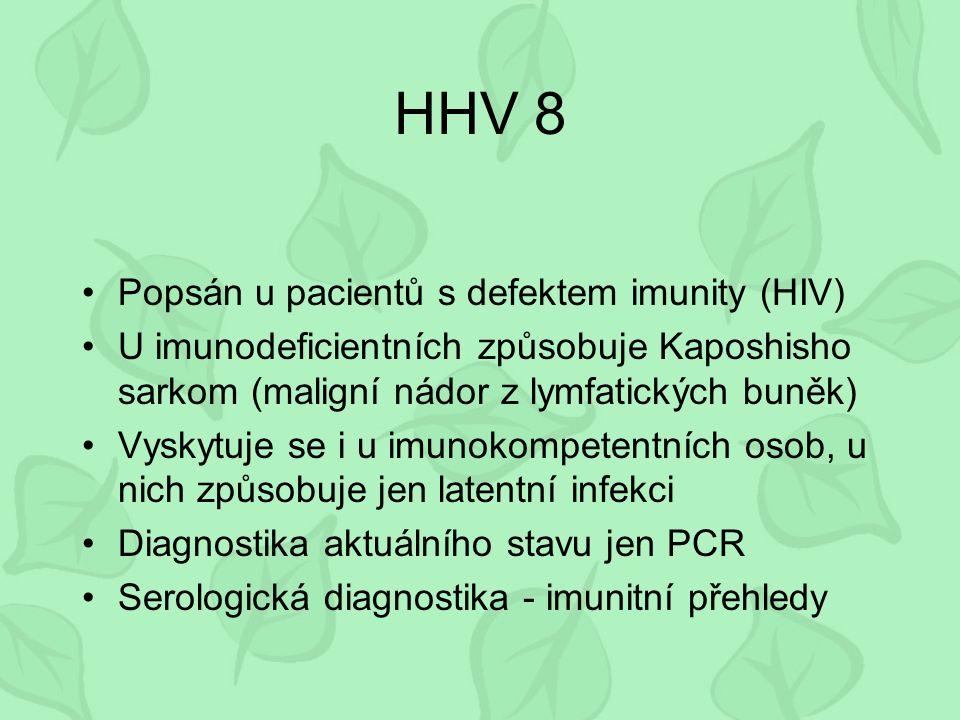 HHV 8 Popsán u pacientů s defektem imunity (HIV) U imunodeficientních způsobuje Kaposhisho sarkom (maligní nádor z lymfatických buněk) Vyskytuje se i u imunokompetentních osob, u nich způsobuje jen latentní infekci Diagnostika aktuálního stavu jen PCR Serologická diagnostika - imunitní přehledy