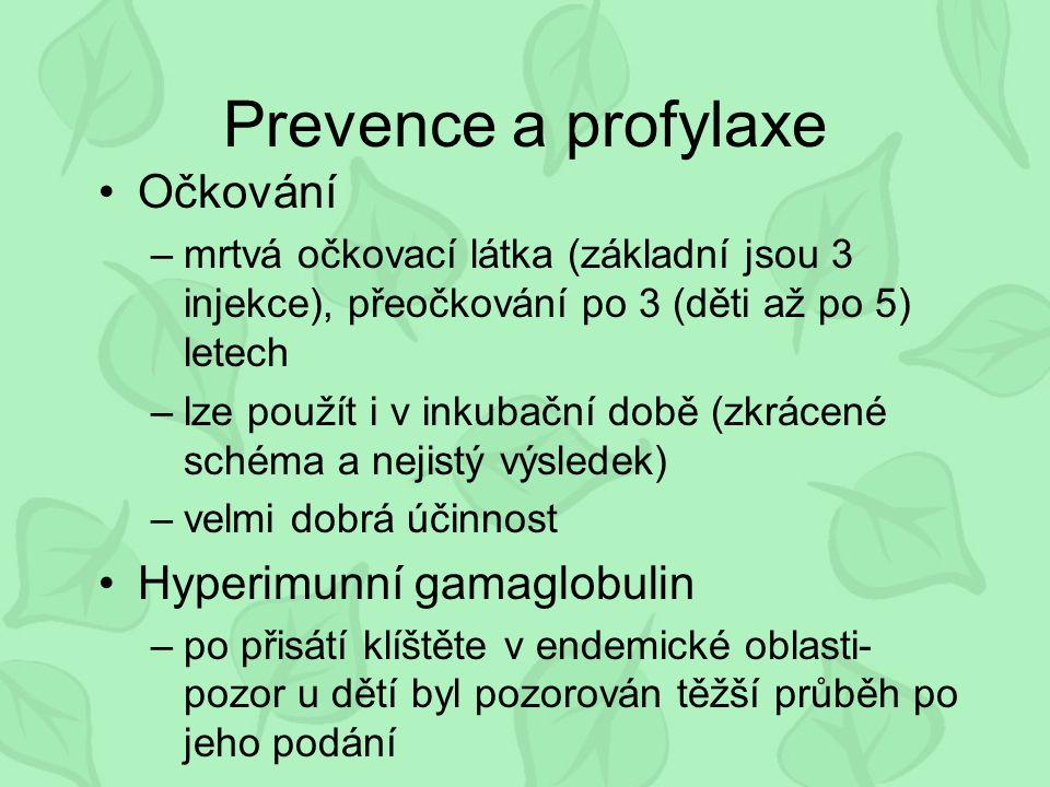 Prevence a profylaxe Očkování –mrtvá očkovací látka (základní jsou 3 injekce), přeočkování po 3 (děti až po 5) letech –lze použít i v inkubační době (zkrácené schéma a nejistý výsledek) –velmi dobrá účinnost Hyperimunní gamaglobulin –po přisátí klíštěte v endemické oblasti- pozor u dětí byl pozorován těžší průběh po jeho podání