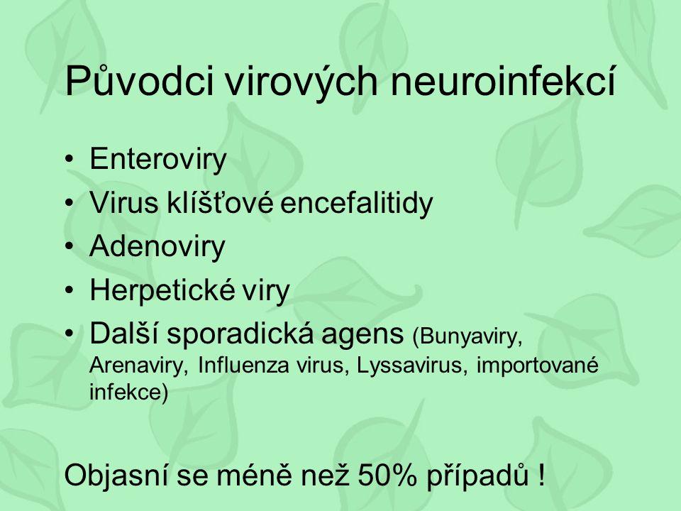 Původci virových neuroinfekcí Enteroviry Virus klíšťové encefalitidy Adenoviry Herpetické viry Další sporadická agens (Bunyaviry, Arenaviry, Influenza virus, Lyssavirus, importované infekce) Objasní se méně než 50% případů !