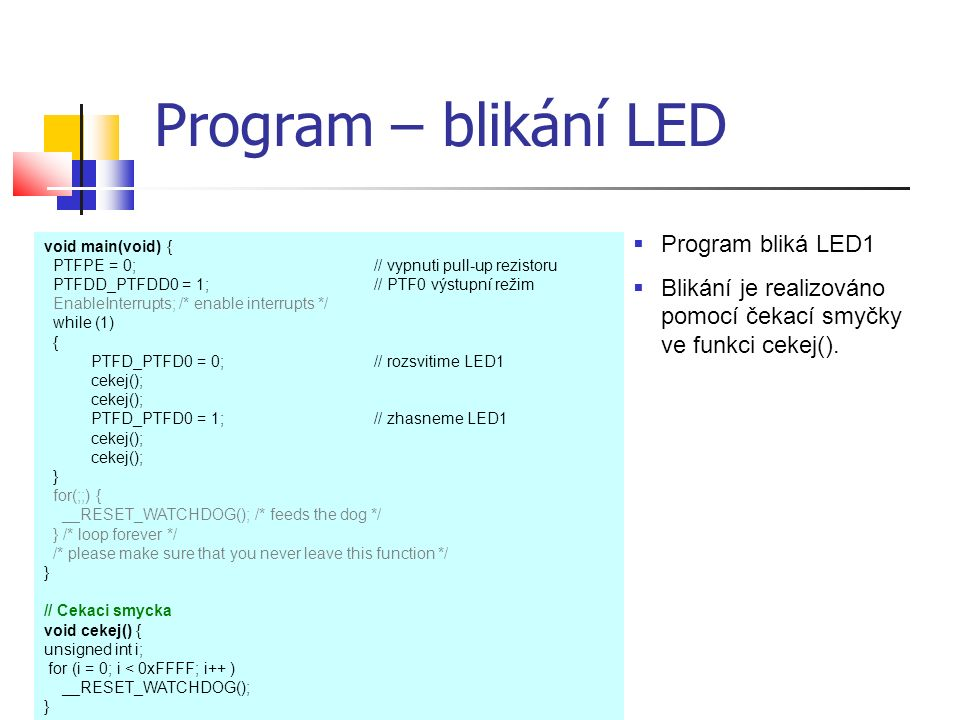 Program – blikání LED void main(void) { PTFPE = 0;// vypnuti pull-up rezistoru PTFDD_PTFDD0 = 1; // PTF0 výstupní režim EnableInterrupts; /* enable in