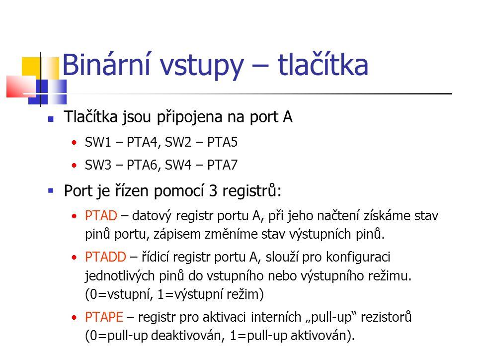 Binární vstupy – tlačítka Tlačítka jsou připojena na port A SW1 – PTA4, SW2 – PTA5 SW3 – PTA6, SW4 – PTA7  Port je řízen pomocí 3 registrů: PTAD – datový registr portu A, při jeho načtení získáme stav pinů portu, zápisem změníme stav výstupních pinů.