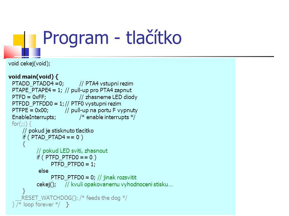 Program - tlačítko void cekej(void); void main(void) { PTADD_PTADD4 =0; // PTA4 vstupni rezim PTAPE_PTAPE4 = 1;// pull-up pro PTA4 zapnut PTFD = 0xFF; // zhasneme LED diody PTFDD_PTFDD0 = 1;// PTF0 vystupni rezim PTFPE = 0x00;// pull-up na portu F vypnuty EnableInterrupts; /* enable interrupts */ for(;;) { // pokud je stisknuto tlacitko if ( PTAD_PTAD4 == 0 ) { // pokud LED sviti, zhasnout if ( PTFD_PTFD0 == 0 ) PTFD_PTFD0 = 1; else PTFD_PTFD0 = 0; // jinak rozsvitit cekej();// kvuli opakovanemu vyhodnoceni stisku… } __RESET_WATCHDOG(); /* feeds the dog */ } /* loop forever */ }