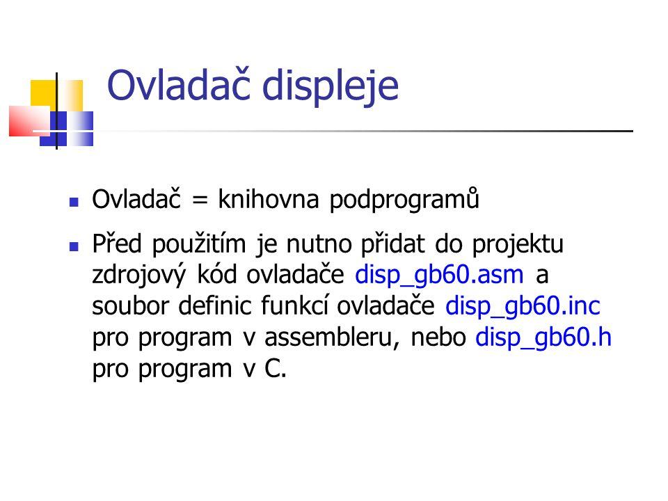 Ovladač displeje Ovladač = knihovna podprogramů Před použitím je nutno přidat do projektu zdrojový kód ovladače disp_gb60.asm a soubor definic funkcí ovladače disp_gb60.inc pro program v assembleru, nebo disp_gb60.h pro program v C.