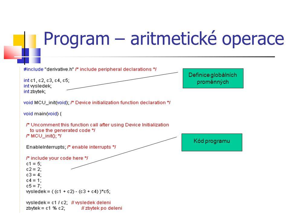 Program 2 – pole a cyklus void main(void) { int c1 = 5; int c2 = 3; int vetsi; int i; int M[5]; EnableInterrupts; /* enable interrupts */ /* include your code here */ // ulozi vetsi z obou cisel do promenne vetsi if ( c1 > c2 ) vetsi = c1; else vetsi = c2; for ( i = 0; i< 5; i++ ) // Vynuluje pole M { M[i] = 0; } for(;;) { __RESET_WATCHDOG(); /* feeds the dog */ } /* loop forever */ } Program  Program určuje, které z čísel c1 a c2 je větší, to pak uloží do proměnné vetsi.