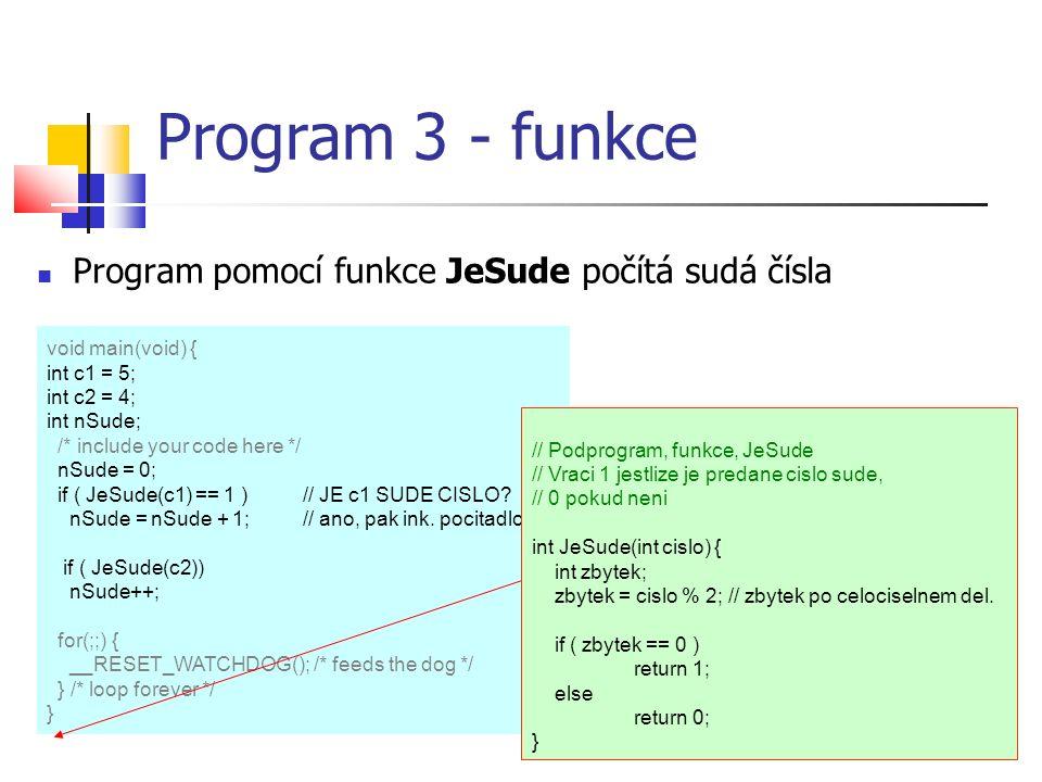 Program 3 - funkce Program pomocí funkce JeSude počítá sudá čísla void main(void) { int c1 = 5; int c2 = 4; int nSude; /* include your code here */ nSude = 0; if ( JeSude(c1) == 1 )// JE c1 SUDE CISLO.