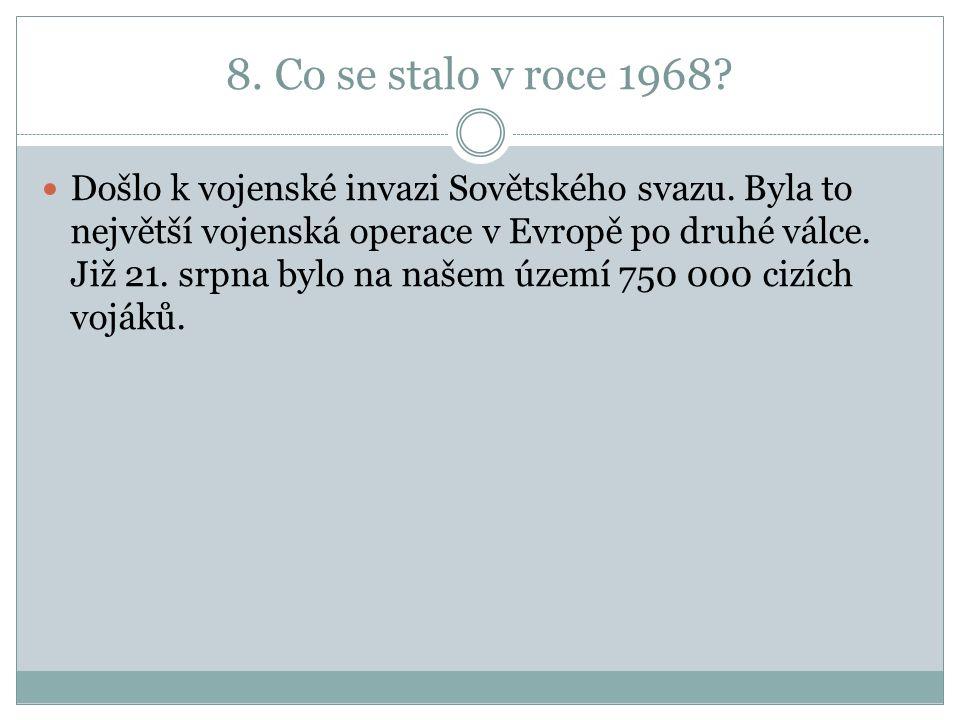 8. Co se stalo v roce 1968. Došlo k vojenské invazi Sovětského svazu.