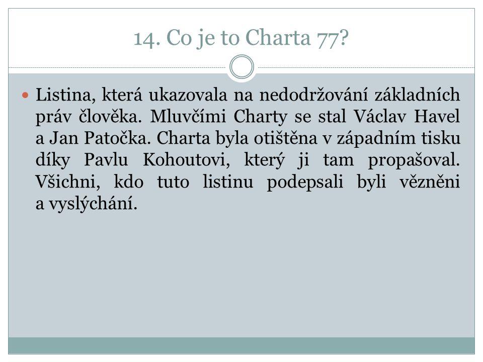 14. Co je to Charta 77. Listina, která ukazovala na nedodržování základních práv člověka.