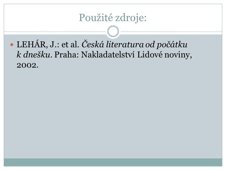 Použité zdroje: LEHÁR, J.: et al. Česká literatura od počátku k dnešku. Praha: Nakladatelství Lidové noviny, 2002.