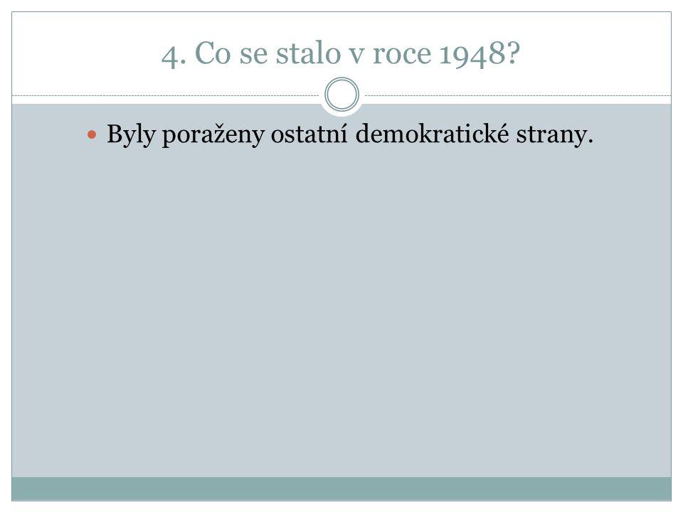 4. Co se stalo v roce 1948 Byly poraženy ostatní demokratické strany.