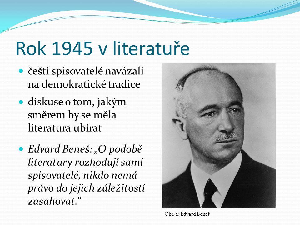 """Rok 1945 v literatuře diskuse o tom, jakým směrem by se měla literatura ubírat čeští spisovatelé navázali na demokratické tradice Edvard Beneš: """"O podobě literatury rozhodují sami spisovatelé, nikdo nemá právo do jejich záležitostí zasahovat. Obr."""