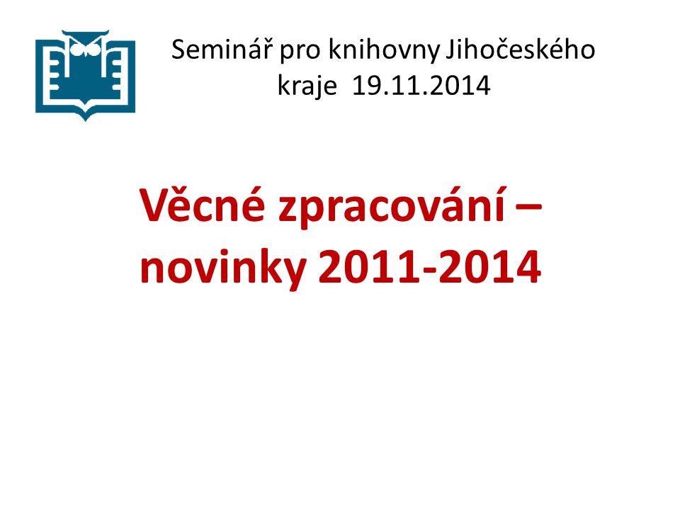 Seminář pro knihovny Jihočeského kraje 19.11.2014 Věcné zpracování – novinky 2011-2014
