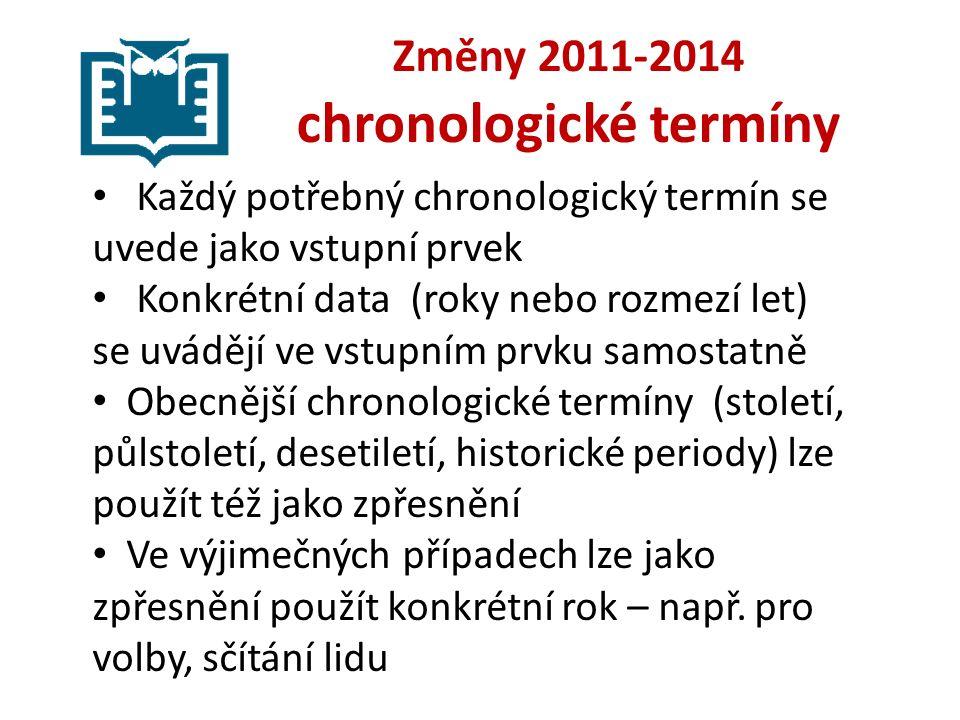 Změny 2011-2014 chronologické termíny Každý potřebný chronologický termín se uvede jako vstupní prvek Konkrétní data (roky nebo rozmezí let) se uvádějí ve vstupním prvku samostatně Obecnější chronologické termíny (století, půlstoletí, desetiletí, historické periody) lze použít též jako zpřesnění Ve výjimečných případech lze jako zpřesnění použít konkrétní rok – např.