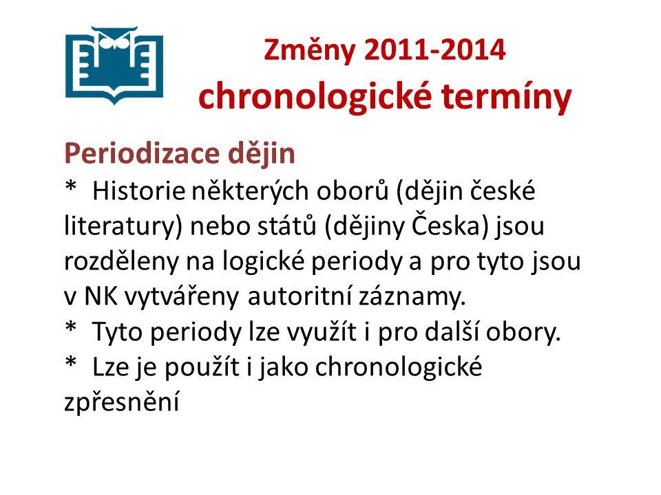 Změny 2011-2014 chronologické termíny Periodizace dějin * Historie některých oborů (dějin české literatury) nebo států (dějiny Česka) jsou rozděleny na logické periody a pro tyto jsou v NK vytvářeny autoritní záznamy.