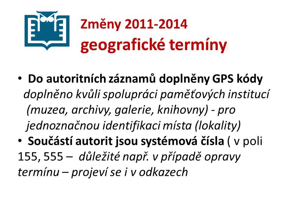 Změny 2011-2014 geografické termíny Do autoritních záznamů doplněny GPS kódy doplněno kvůli spolupráci paměťových institucí (muzea, archivy, galerie, knihovny) - pro jednoznačnou identifikaci místa (lokality) Součástí autorit jsou systémová čísla ( v poli 155, 555 – důležité např.