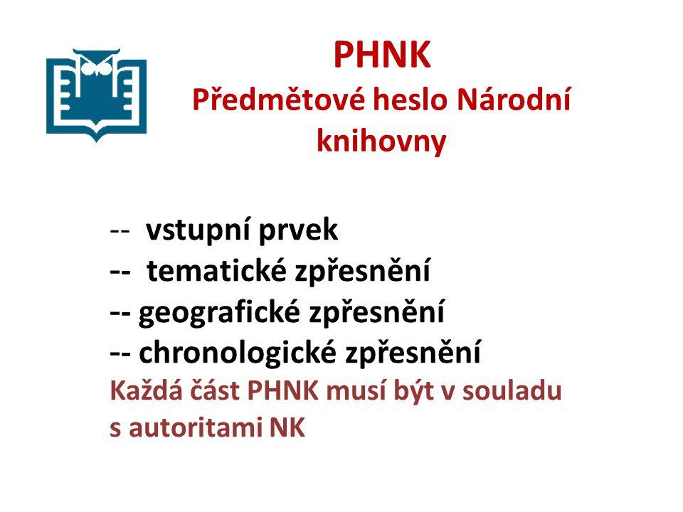 PHNK Předmětové heslo Národní knihovny -- vstupní prvek - - tematické zpřesnění - - geografické zpřesnění - - chronologické zpřesnění Každá část PHNK musí být v souladu s autoritami NK