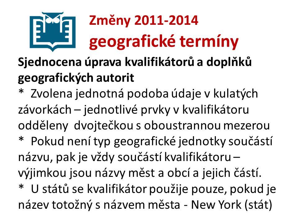 Změny 2011-2014 geografické termíny Sjednocena úprava kvalifikátorů a doplňků geografických autorit * Zvolena jednotná podoba údaje v kulatých závorkách – jednotlivé prvky v kvalifikátoru odděleny dvojtečkou s oboustrannou mezerou * Pokud není typ geografické jednotky součástí názvu, pak je vždy součástí kvalifikátoru – výjimkou jsou názvy měst a obcí a jejich částí.