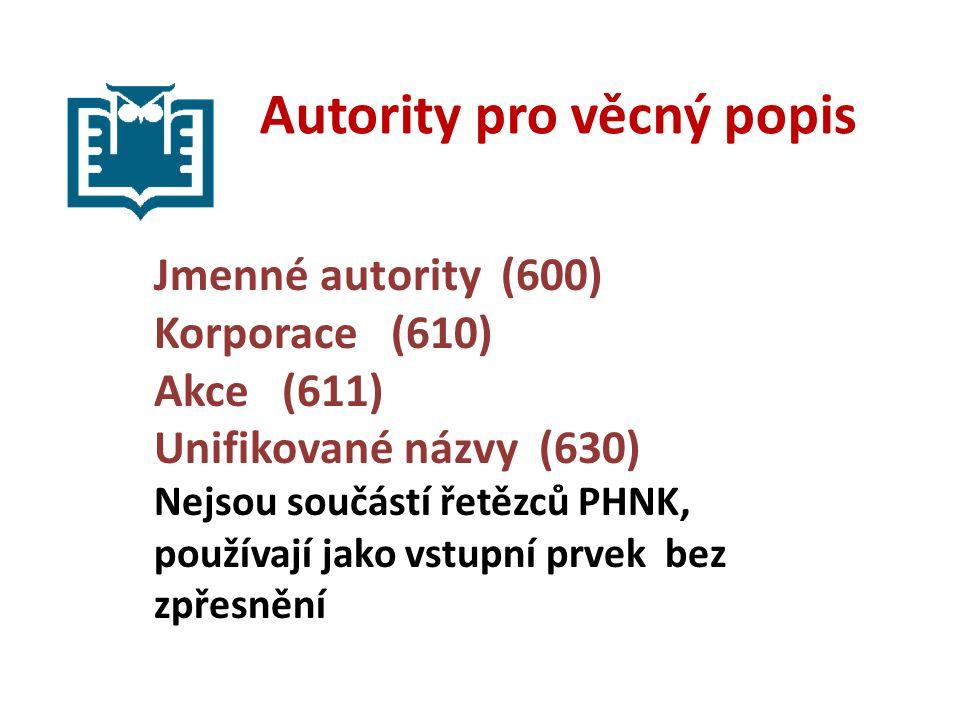 Autority pro věcný popis Jmenné autority (600) Korporace (610) Akce (611) Unifikované názvy (630) Nejsou součástí řetězců PHNK, používají jako vstupní prvek bez zpřesnění