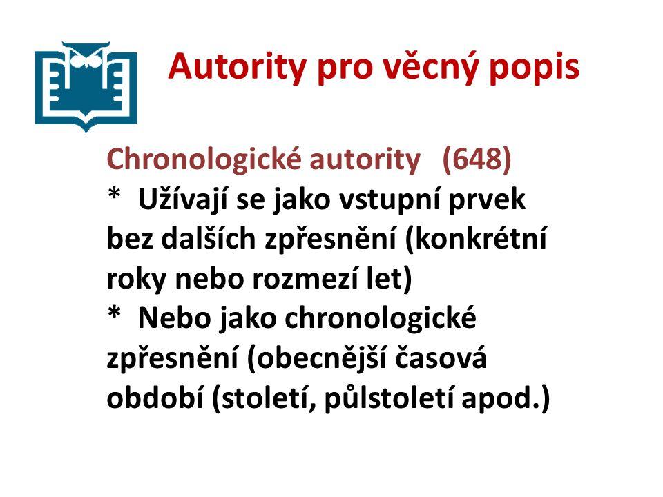 Autority pro věcný popis Chronologické autority (648) * Užívají se jako vstupní prvek bez dalších zpřesnění (konkrétní roky nebo rozmezí let) * Nebo jako chronologické zpřesnění (obecnější časová období (století, půlstoletí apod.)