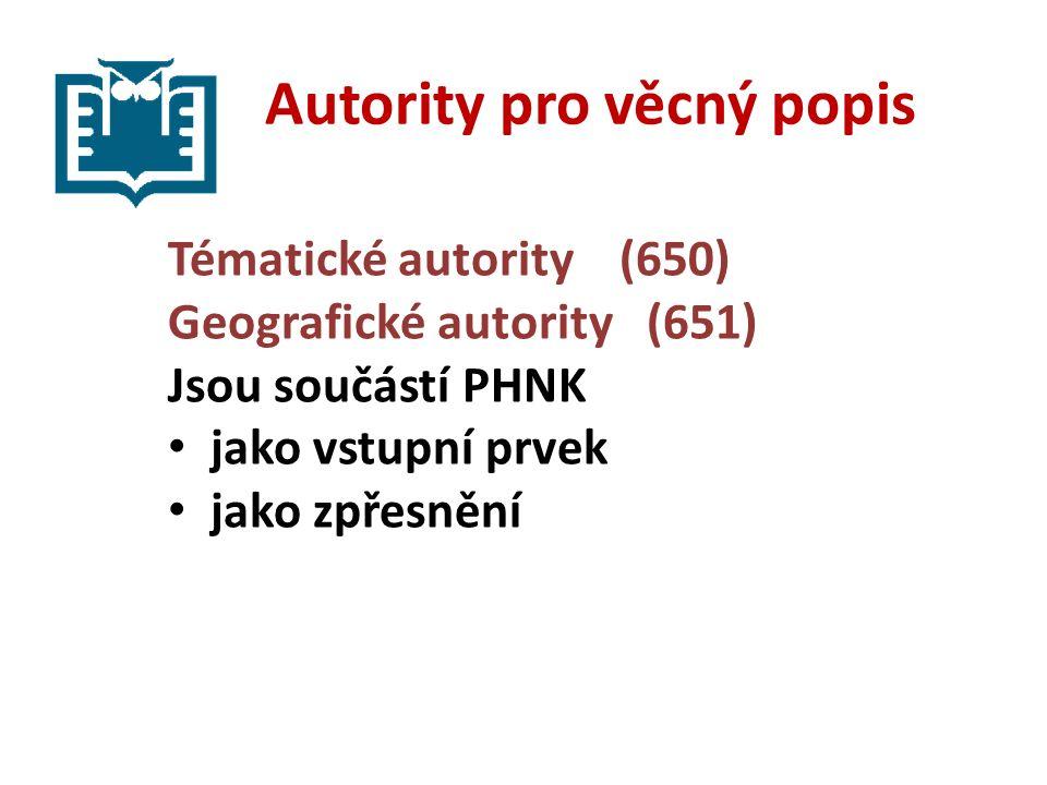 Autority pro věcný popis Tématické autority (650) Geografické autority (651) Jsou součástí PHNK jako vstupní prvek jako zpřesnění