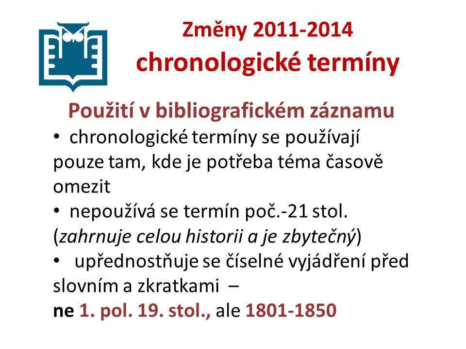 Změny 2011-2014 chronologické termíny Použití v bibliografickém záznamu chronologické termíny se používají pouze tam, kde je potřeba téma časově omezit nepoužívá se termín poč.-21 stol.