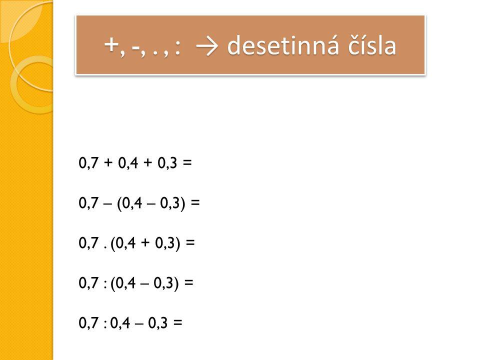 +, -,., : → desetinná čísla 0,7 + 0,4 + 0,3 = 0,7 – (0,4 – 0,3) = 0,7.