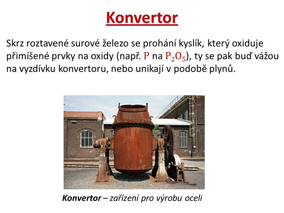 Konvertor Skrz roztavené surové železo se prohání kyslík, který oxiduje přimíšené prvky na oxidy (např.