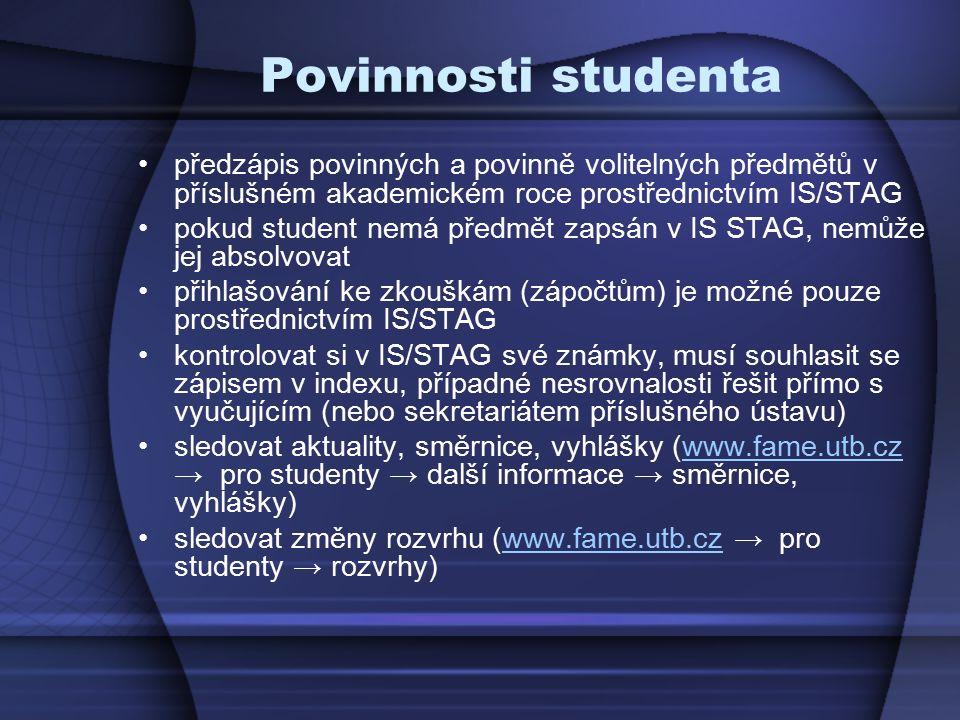Povinnosti studenta předzápis povinných a povinně volitelných předmětů v příslušném akademickém roce prostřednictvím IS/STAG pokud student nemá předmět zapsán v IS STAG, nemůže jej absolvovat přihlašování ke zkouškám (zápočtům) je možné pouze prostřednictvím IS/STAG kontrolovat si v IS/STAG své známky, musí souhlasit se zápisem v indexu, případné nesrovnalosti řešit přímo s vyučujícím (nebo sekretariátem příslušného ústavu) sledovat aktuality, směrnice, vyhlášky (www.fame.utb.cz → pro studenty → další informace → směrnice, vyhlášky)www.fame.utb.cz sledovat změny rozvrhu (www.fame.utb.cz → pro studenty → rozvrhy)www.fame.utb.cz