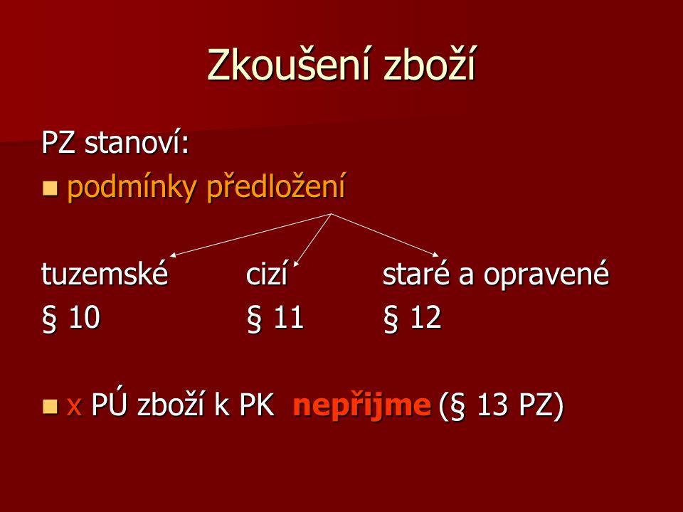 Zkoušení zboží PZ stanoví: podmínky předložení podmínky předložení tuzemskécizístaré a opravené § 10§ 11§ 12 x PÚ zboží k PK nepřijme (§ 13 PZ) x PÚ zboží k PK nepřijme (§ 13 PZ)