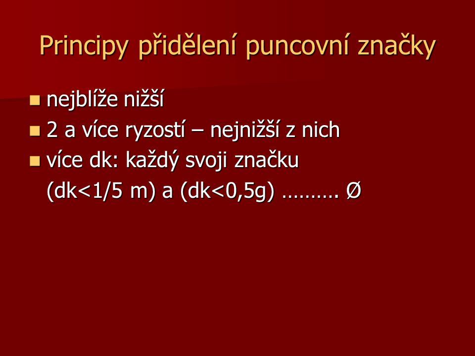 Principy přidělení puncovní značky nejblíže nižší nejblíže nižší 2 a více ryzostí – nejnižší z nich 2 a více ryzostí – nejnižší z nich více dk: každý svoji značku více dk: každý svoji značku (dk<1/5 m) a (dk<0,5g) ……….