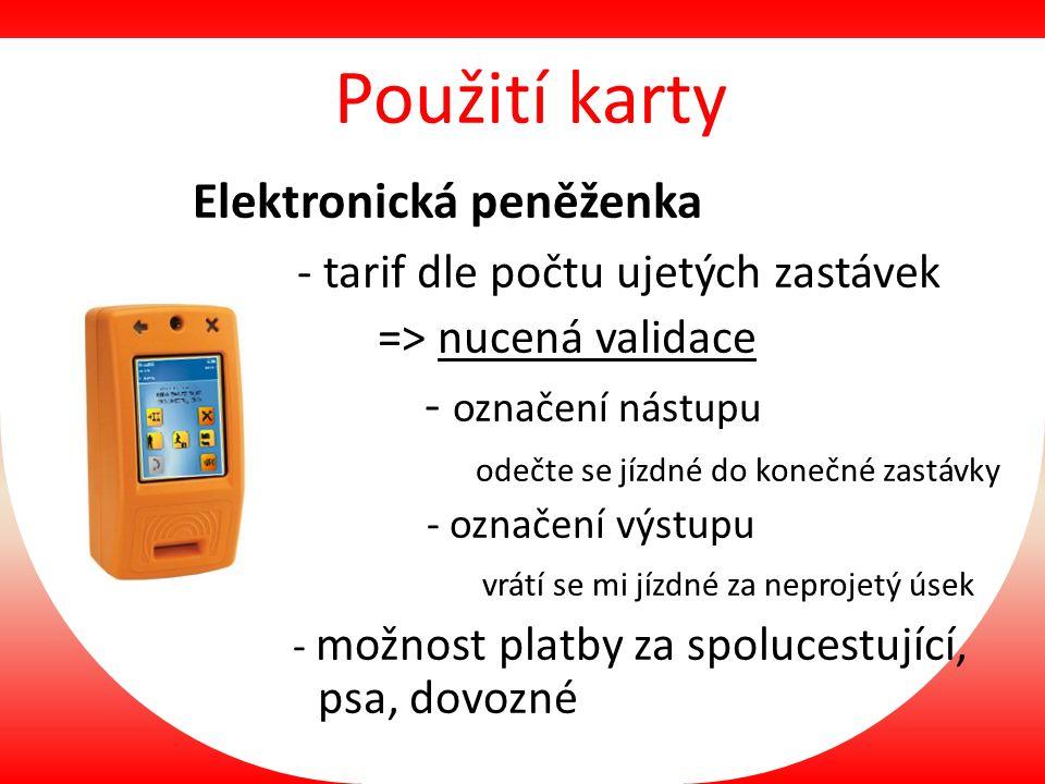 Použití karty Elektronická peněženka - tarif dle počtu ujetých zastávek => nucená validace - označení nástupu odečte se jízdné do konečné zastávky - o