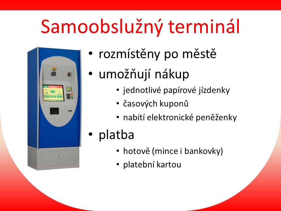Samoobslužný terminál rozmístěny po městě umožňují nákup jednotlivé papírové jízdenky časových kuponů nabití elektronické peněženky platba hotově (mince i bankovky) platební kartou